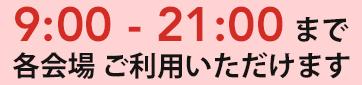 各会場 ご利用時間 9:00〜21:00(12時間)
